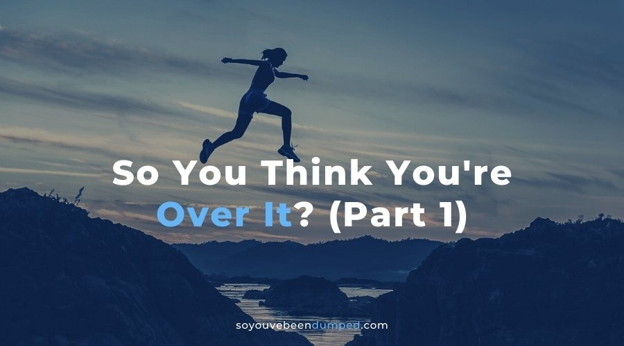 So You Think You're Over It Part 1